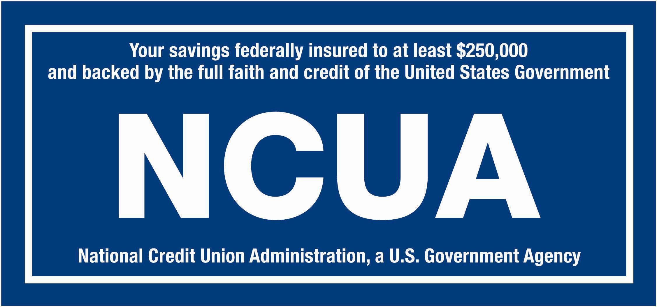 Your savings federally insured up to $250,000 and backed by the full faith and credit of the United States government.  NCUA.  National Credit Union Administration, a U.S. Government Agency